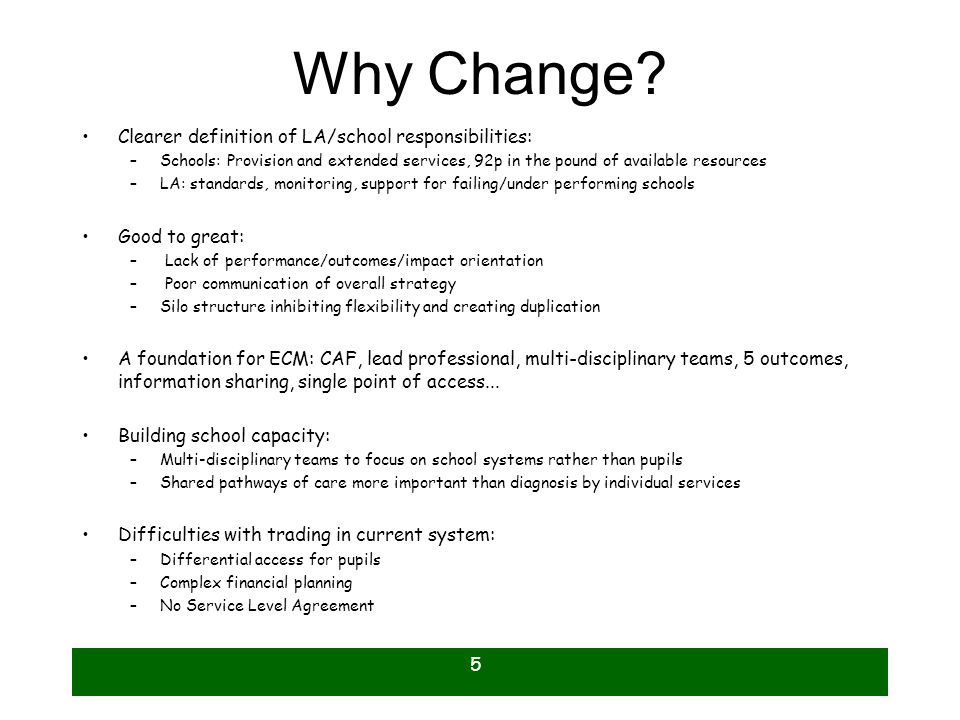 5 Why Change? Clearer definition of LA/school responsibilities: –Schools: Provision and extended services, 92p in the pound of available resources –LA
