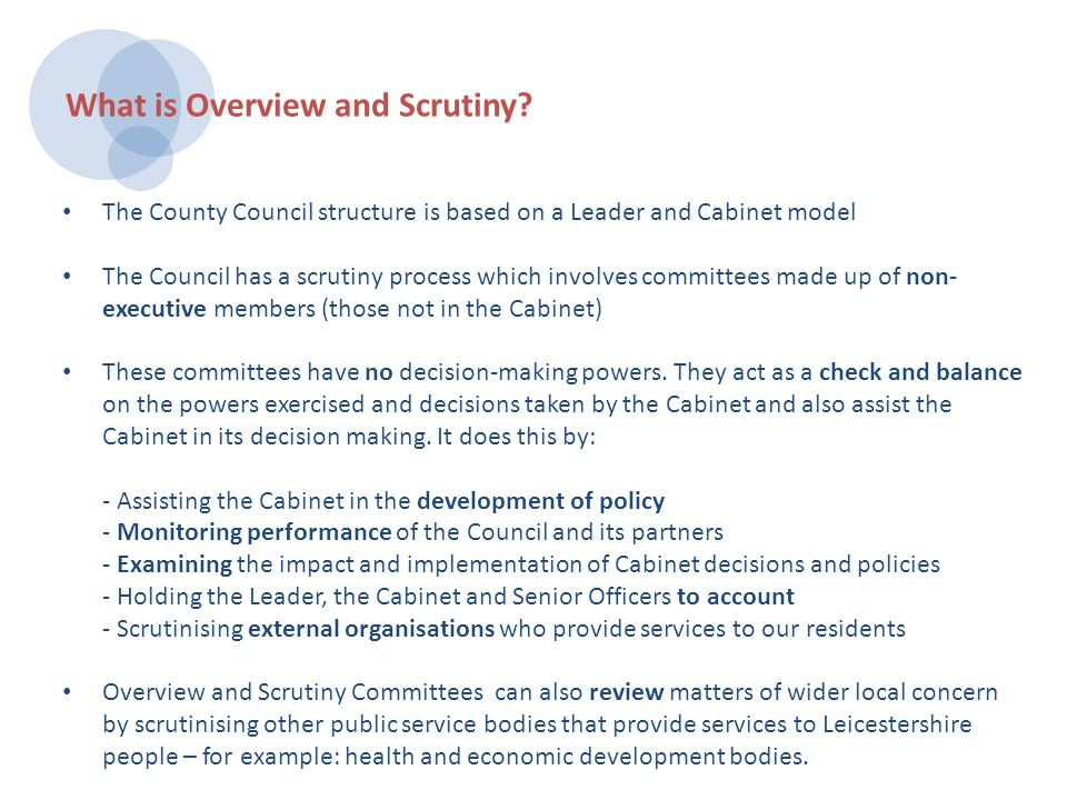 The County Council structure is based on a Leader and Cabinet model The Council has a scrutiny process which involves committees made up of non- executive members (those not in the Cabinet) These committees have no decision-making powers.