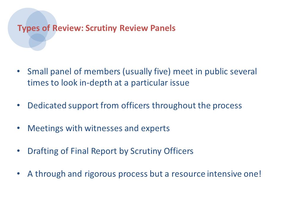 Focused around a single or narrow issue Led solely by one or two members Informal meetings held with officers to understand an issue in more detail Members draft a final report – with guidance available from Scrutiny Officers Final Report made public Types of Review: Light Touch Scrutiny Reviews
