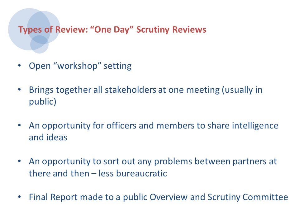 Open workshop setting Brings together all stakeholders at one meeting (usually in public) An opportunity for officers and members to share intelligence and ideas An opportunity to sort out any problems between partners at there and then – less bureaucratic Final Report made to a public Overview and Scrutiny Committee Types of Review: One Day Scrutiny Reviews