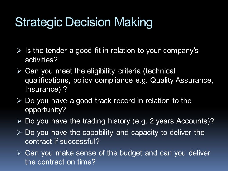 Strategic Decision Making Is the tender a good fit in relation to your companys activities? Can you meet the eligibility criteria (technical qualifica