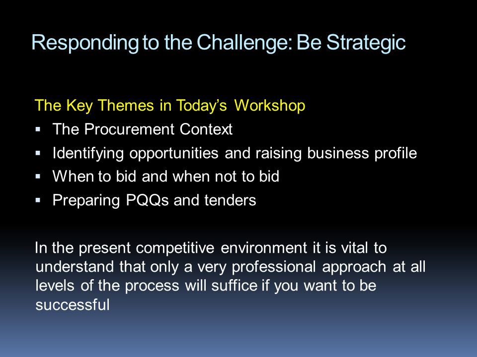 Responding to the Challenge: Be Strategic The Key Themes in Todays Workshop The Procurement Context Identifying opportunities and raising business pro