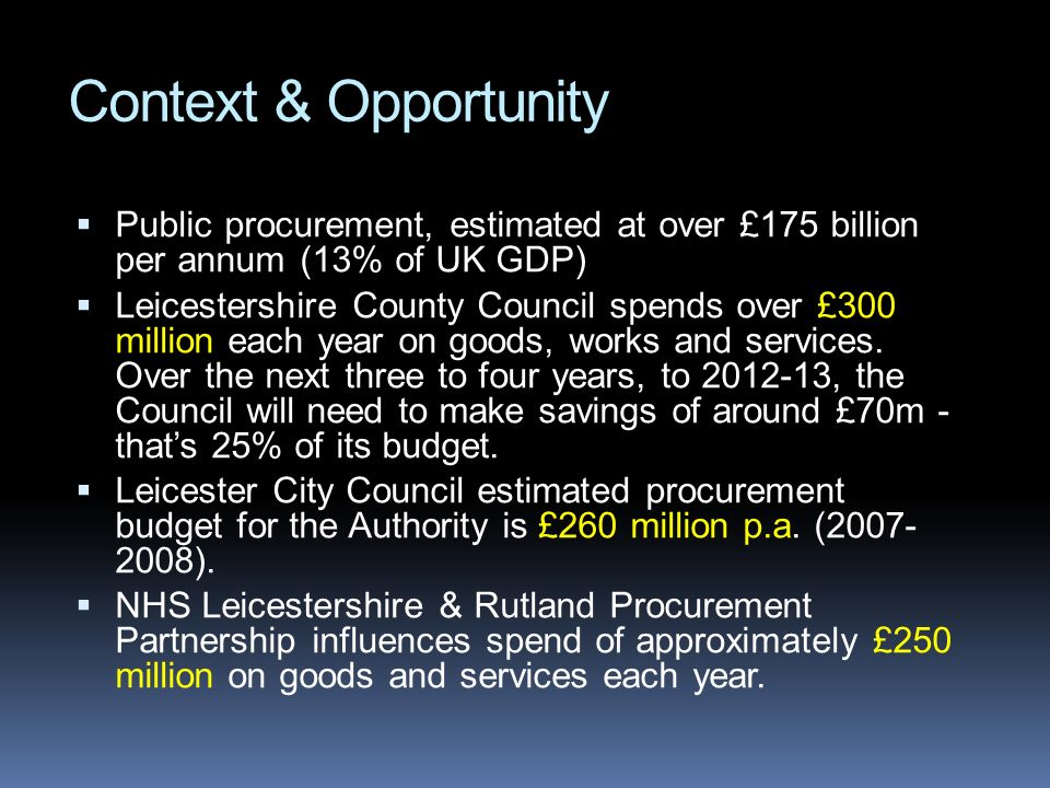 Context & Opportunity Public procurement, estimated at over £175 billion per annum (13% of UK GDP) Leicestershire County Council spends over £300 mill