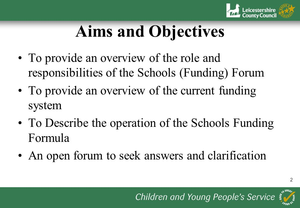 2 Aims and Objectives To provide an overview of the role and responsibilities of the Schools (Funding) Forum To provide an overview of the current funding system To Describe the operation of the Schools Funding Formula An open forum to seek answers and clarification