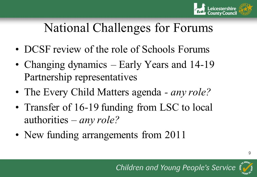 9 National Challenges for Forums DCSF review of the role of Schools Forums Changing dynamics – Early Years and Partnership representatives The Every Child Matters agenda - any role.