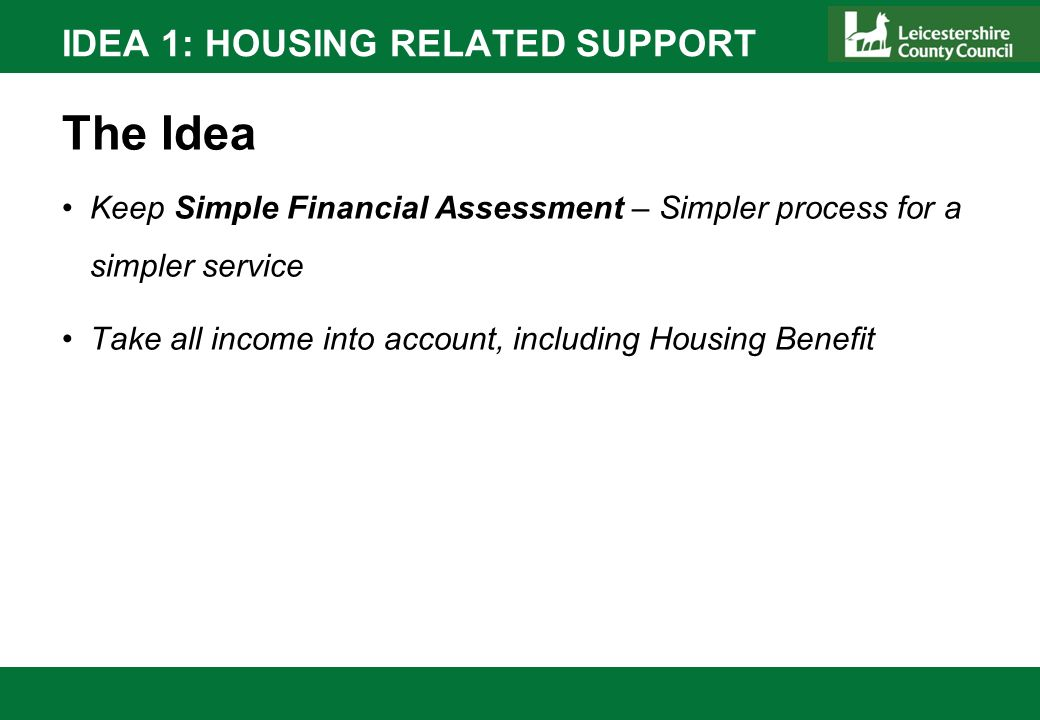 IDEA 1: HOUSING RELATED SUPPORT The Idea Keep Simple Financial Assessment – Simpler process for a simpler service Take all income into account, includ