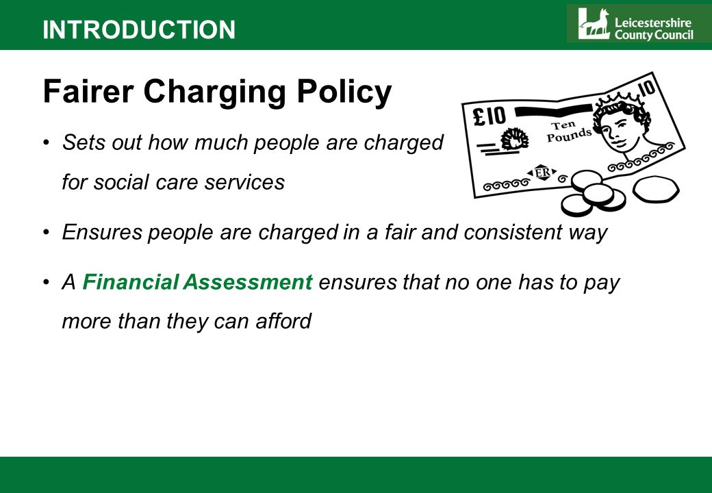 INTRODUCTION Fairer Charging Policy Sets out how much people are charged for social care services Ensures people are charged in a fair and consistent way A Financial Assessment ensures that no one has to pay more than they can afford