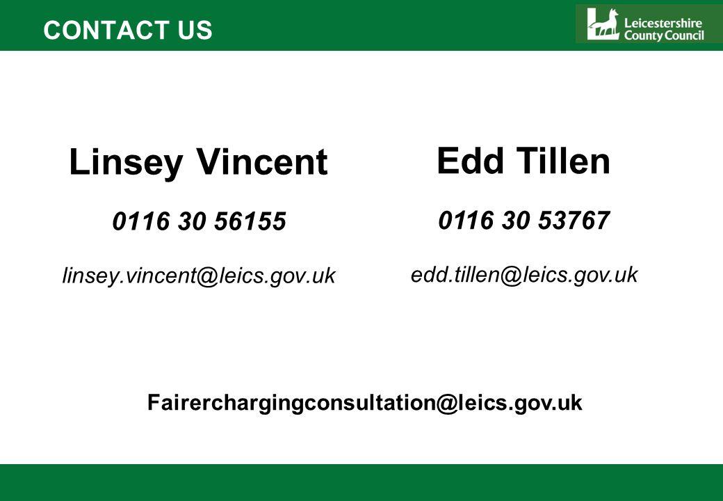 CONTACT US Linsey Vincent 0116 30 56155 linsey.vincent@leics.gov.uk Edd Tillen 0116 30 53767 edd.tillen@leics.gov.uk Fairerchargingconsultation@leics.