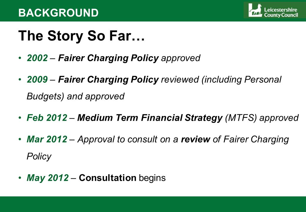 BACKGROUND The Story So Far… 2002 – Fairer Charging Policy approved 2009 – Fairer Charging Policy reviewed (including Personal Budgets) and approved Feb 2012 – Medium Term Financial Strategy (MTFS) approved Mar 2012 – Approval to consult on a review of Fairer Charging Policy May 2012 – Consultation begins