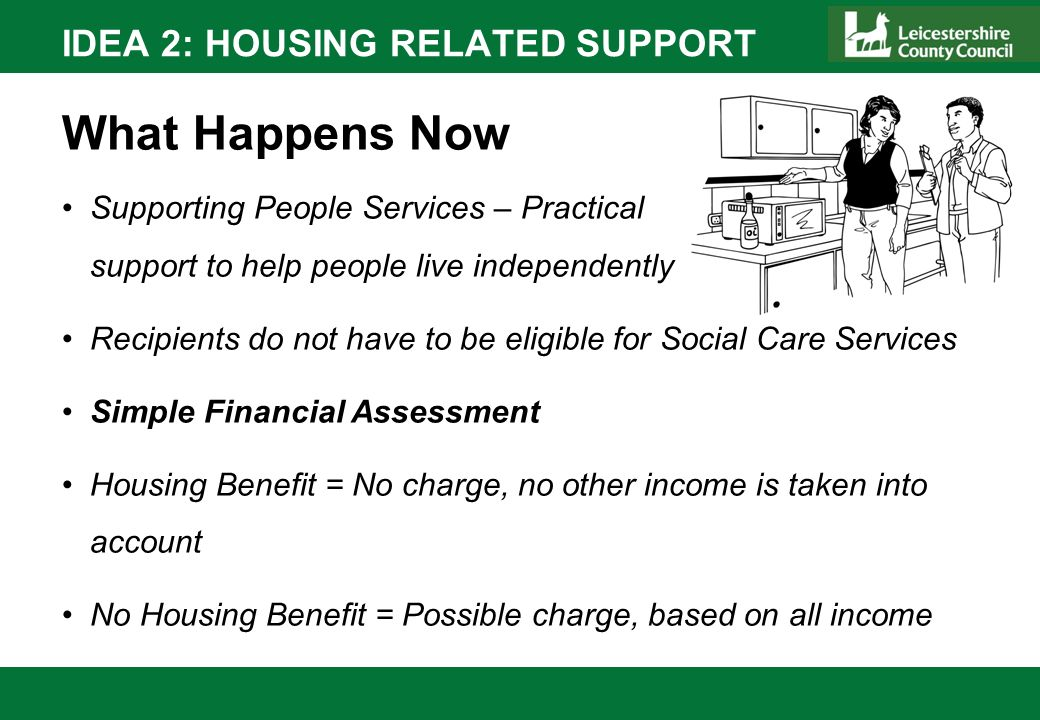 IDEA 2: HOUSING RELATED SUPPORT What Happens Now Supporting People Services – Practical support to help people live independently Recipients do not ha