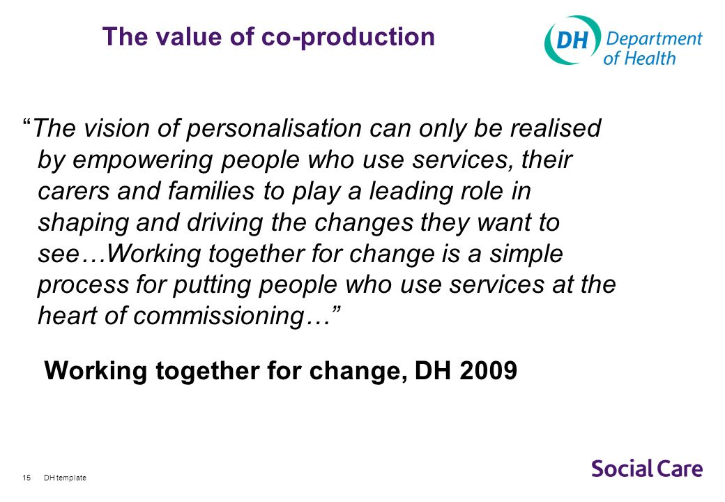 DH template15 The value of co-production The vision of personalisation can only be realised by empowering people who use services, their carers and families to play a leading role in shaping and driving the changes they want to see…Working together for change is a simple process for putting people who use services at the heart of commissioning… Working together for change, DH 2009
