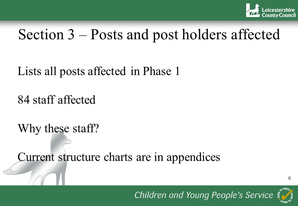 6 Section 3 – Posts and post holders affected Lists all posts affected in Phase 1 84 staff affected Why these staff.