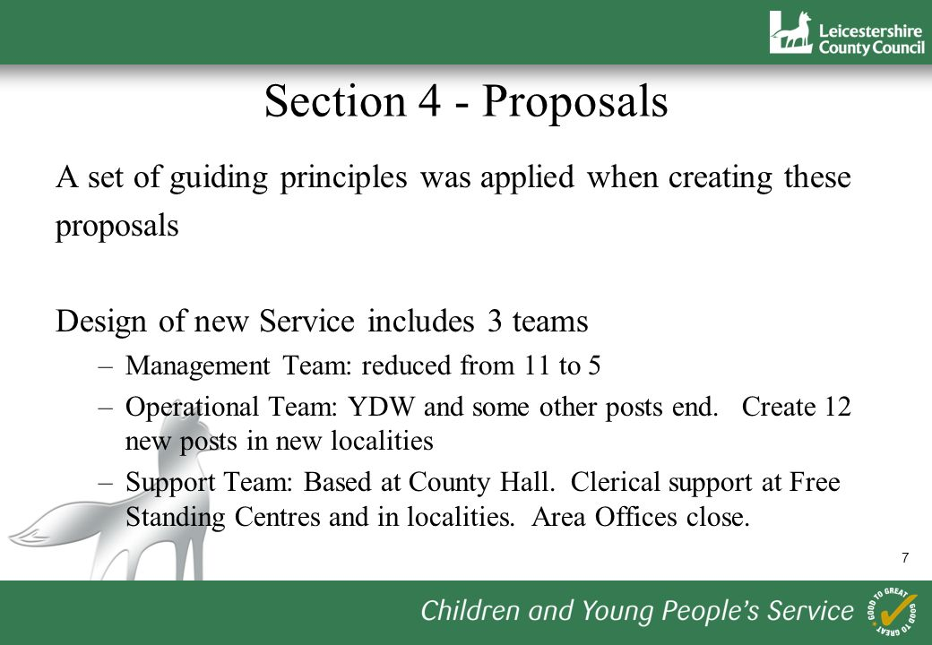 7 Section 4 - Proposals A set of guiding principles was applied when creating these proposals Design of new Service includes 3 teams –Management Team: reduced from 11 to 5 –Operational Team: YDW and some other posts end.