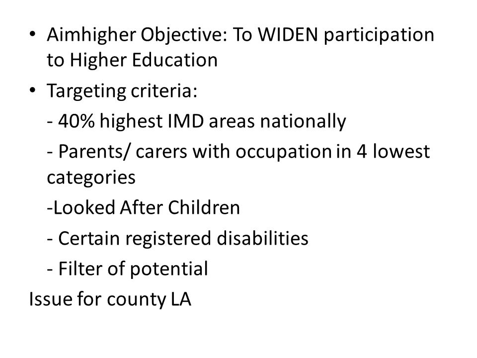 Aimhigher Objective: To WIDEN participation to Higher Education Targeting criteria: - 40% highest IMD areas nationally - Parents/ carers with occupation in 4 lowest categories -Looked After Children - Certain registered disabilities - Filter of potential Issue for county LA
