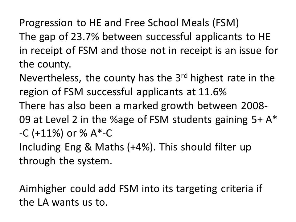 Progression to HE and Free School Meals (FSM) The gap of 23.7% between successful applicants to HE in receipt of FSM and those not in receipt is an issue for the county.