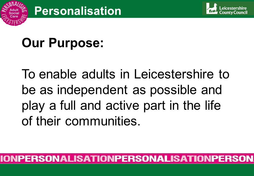 Personalisation Universal Services Prevention & Early Intervention Social Capital Choice & Control At the Local Authority level, Putting People First is known as Personalisation.