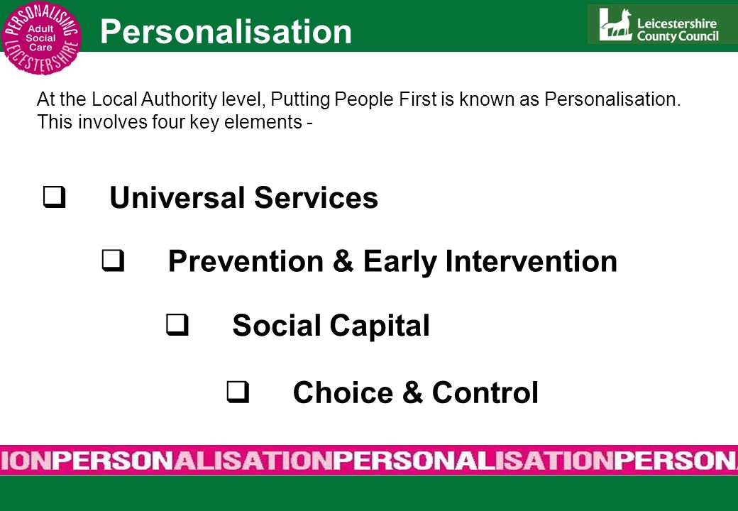 Personalisation Universal Services Prevention & Early Intervention Social Capital Choice & Control At the Local Authority level, Putting People First