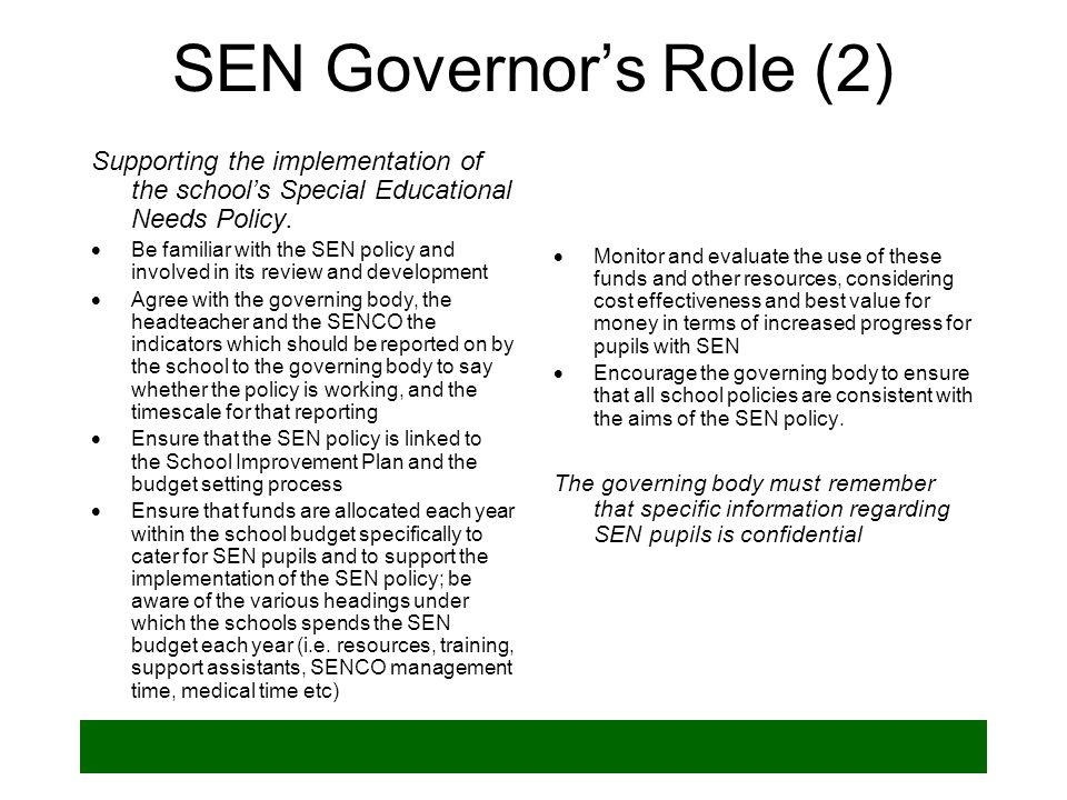 SEN Governors Role (2) Supporting the implementation of the schools Special Educational Needs Policy. Be familiar with the SEN policy and involved in