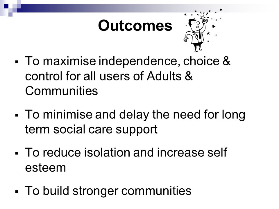 Outcomes To maximise independence, choice & control for all users of Adults & Communities To minimise and delay the need for long term social care support To reduce isolation and increase self esteem To build stronger communities