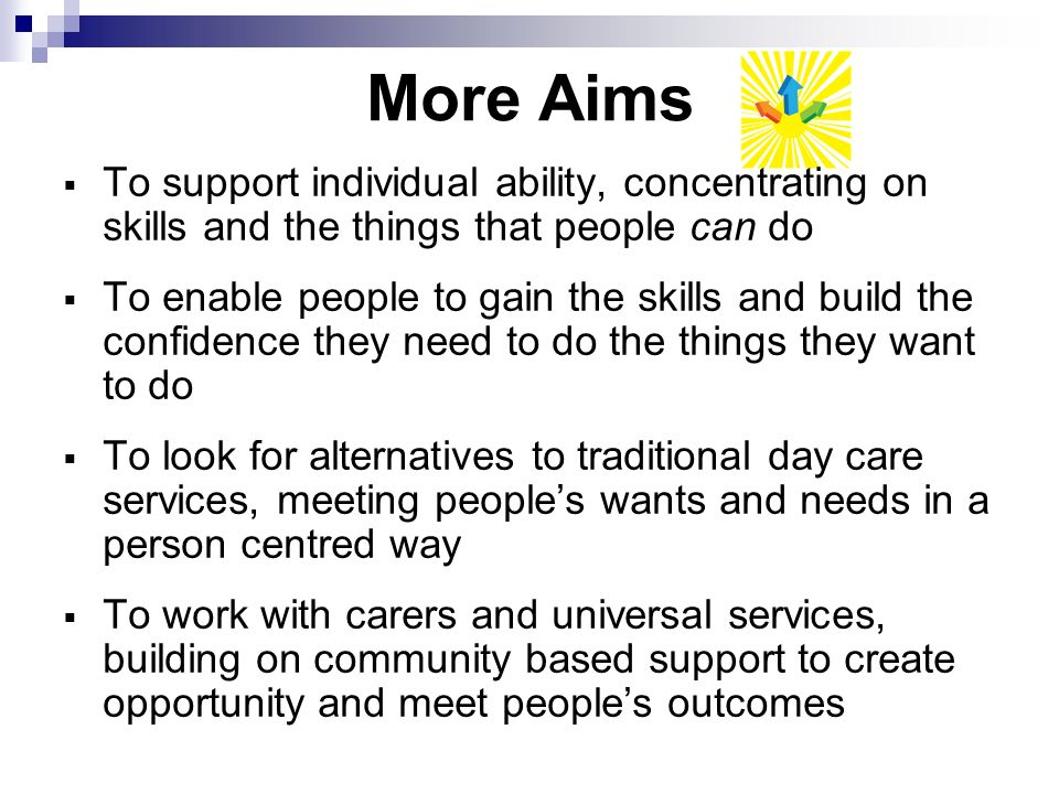 More Aims To support individual ability, concentrating on skills and the things that people can do To enable people to gain the skills and build the confidence they need to do the things they want to do To look for alternatives to traditional day care services, meeting peoples wants and needs in a person centred way To work with carers and universal services, building on community based support to create opportunity and meet peoples outcomes