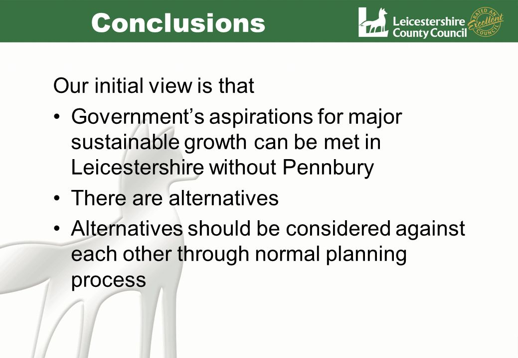 Conclusions Our initial view is that Governments aspirations for major sustainable growth can be met in Leicestershire without Pennbury There are alte