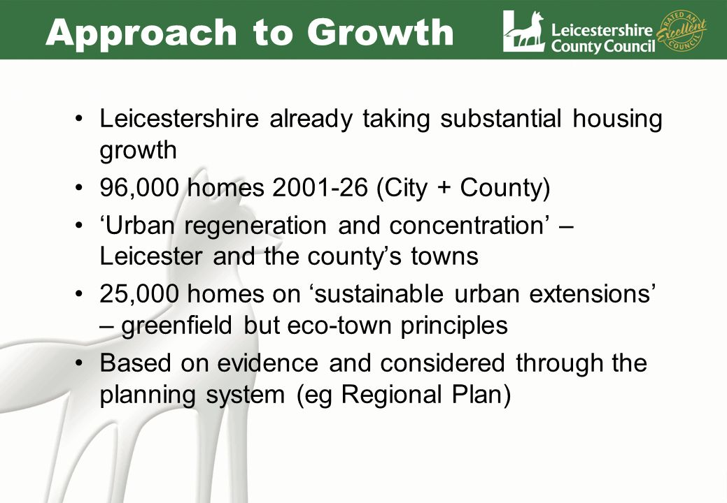 Approach to Growth Leicestershire already taking substantial housing growth 96,000 homes 2001-26 (City + County) Urban regeneration and concentration