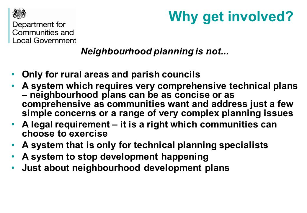 Why get involved? Neighbourhood planning is not... Only for rural areas and parish councils A system which requires very comprehensive technical plans