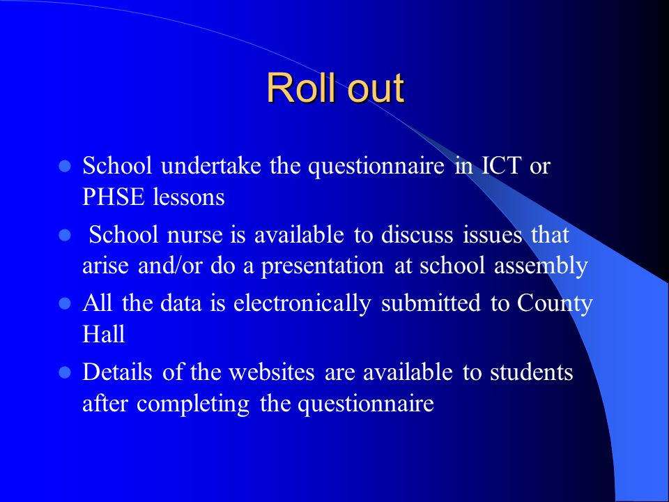 Roll out School undertake the questionnaire in ICT or PHSE lessons School nurse is available to discuss issues that arise and/or do a presentation at school assembly All the data is electronically submitted to County Hall Details of the websites are available to students after completing the questionnaire