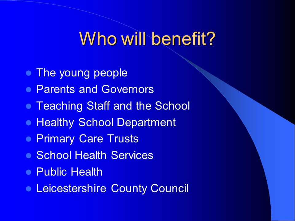 Who will benefit? The young people Parents and Governors Teaching Staff and the School Healthy School Department Primary Care Trusts School Health Ser