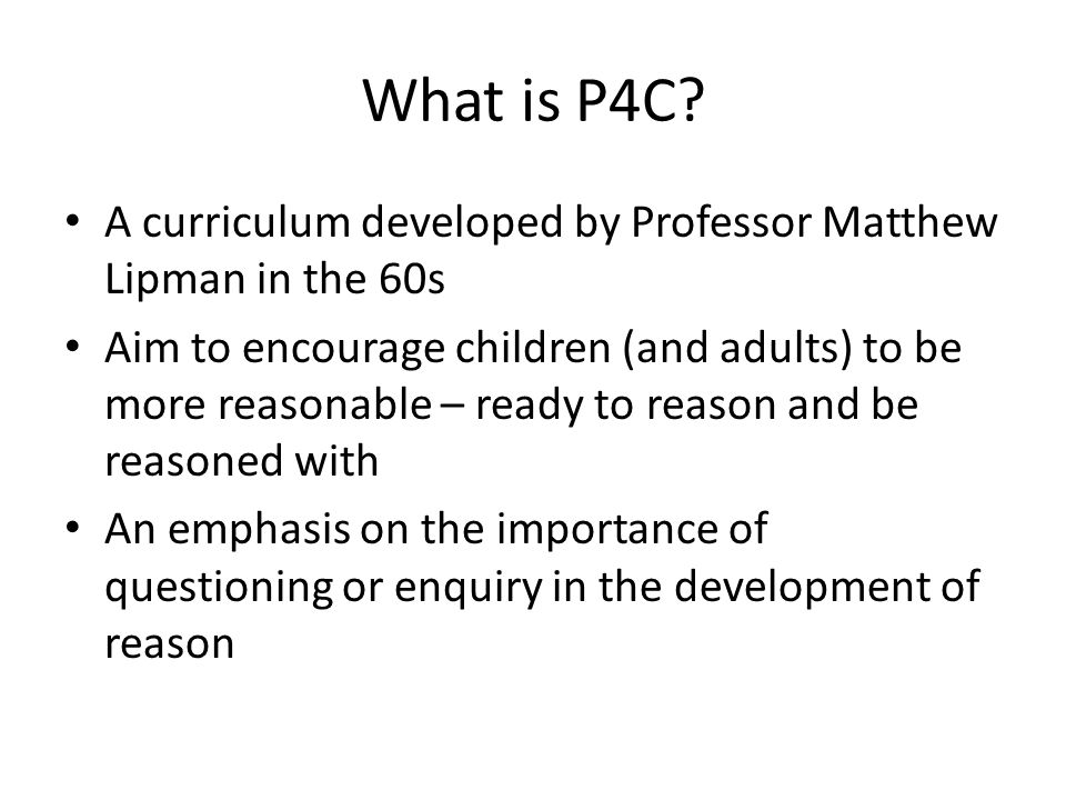 What is P4C? A curriculum developed by Professor Matthew Lipman in the 60s Aim to encourage children (and adults) to be more reasonable – ready to rea