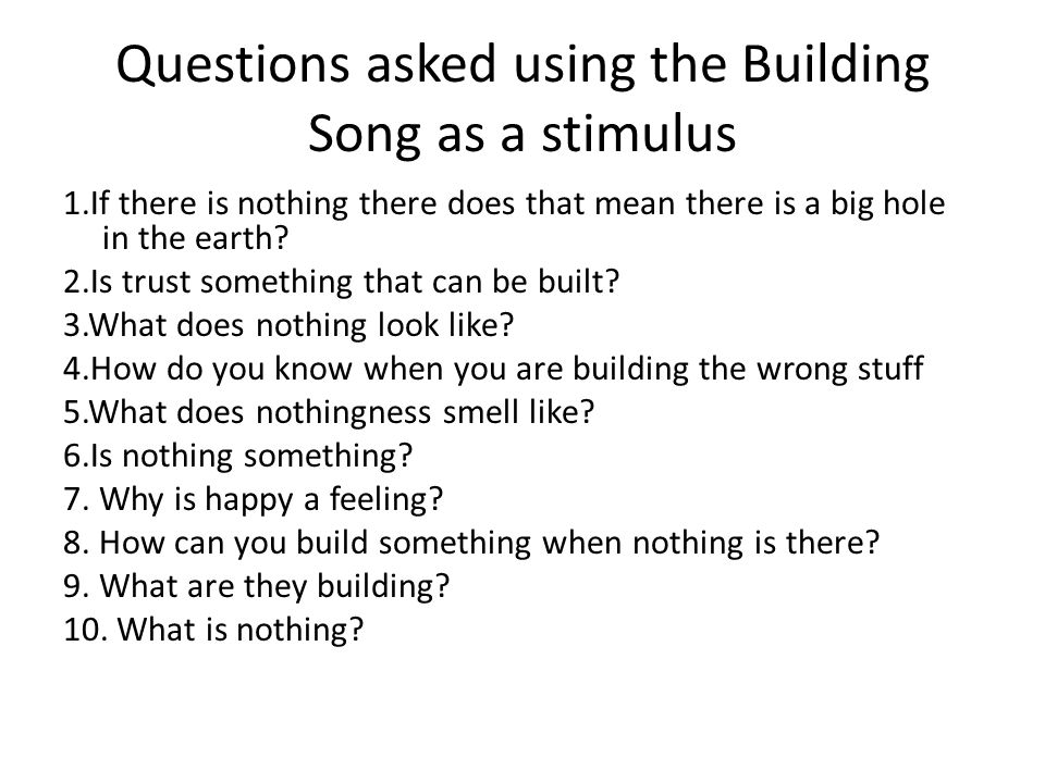Questions asked using the Building Song as a stimulus 1.If there is nothing there does that mean there is a big hole in the earth? 2.Is trust somethin