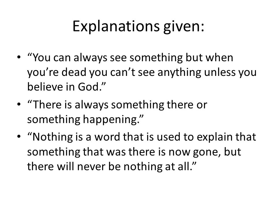 Explanations given: You can always see something but when youre dead you cant see anything unless you believe in God. There is always something there