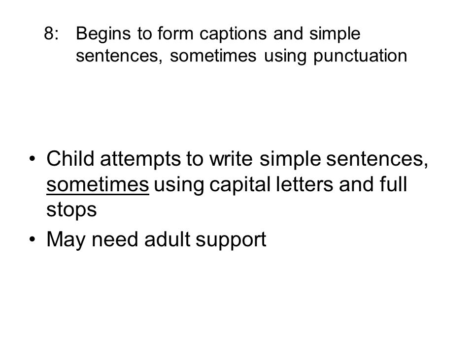 8: Begins to form captions and simple sentences, sometimes using punctuation Child attempts to write simple sentences, sometimes using capital letters and full stops May need adult support