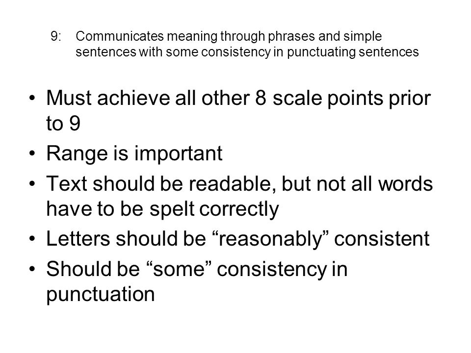 9: Communicates meaning through phrases and simple sentences with some consistency in punctuating sentences Must achieve all other 8 scale points prior to 9 Range is important Text should be readable, but not all words have to be spelt correctly Letters should be reasonably consistent Should be some consistency in punctuation
