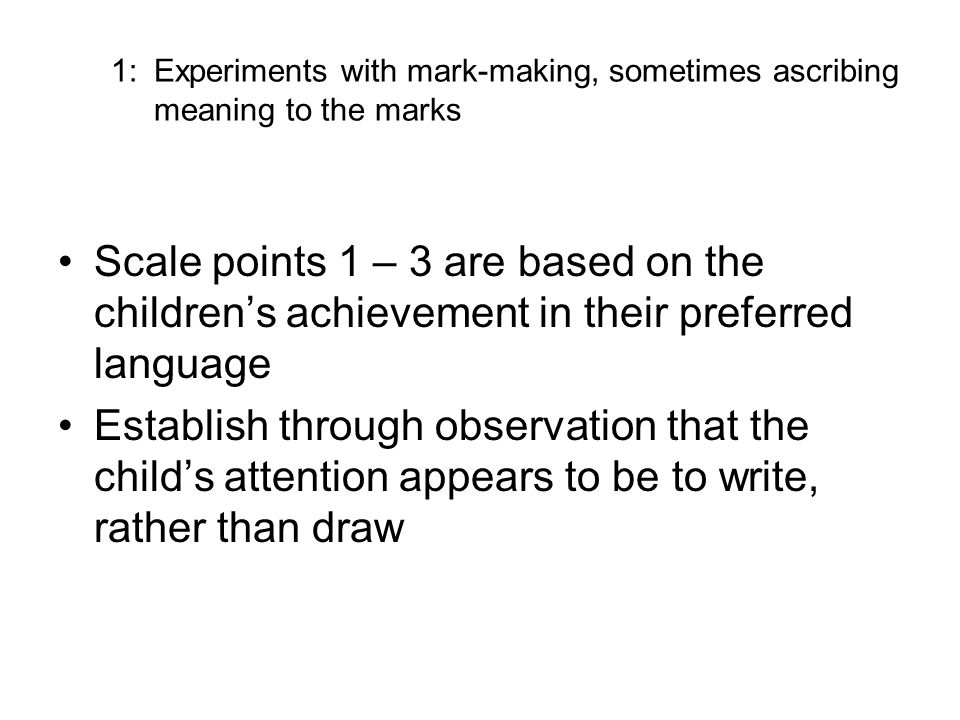 1: Experiments with mark-making, sometimes ascribing meaning to the marks Scale points 1 – 3 are based on the childrens achievement in their preferred language Establish through observation that the childs attention appears to be to write, rather than draw