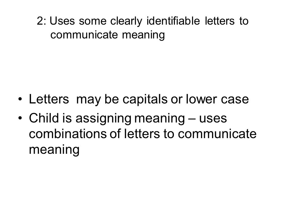 2: Uses some clearly identifiable letters to communicate meaning Letters may be capitals or lower case Child is assigning meaning – uses combinations