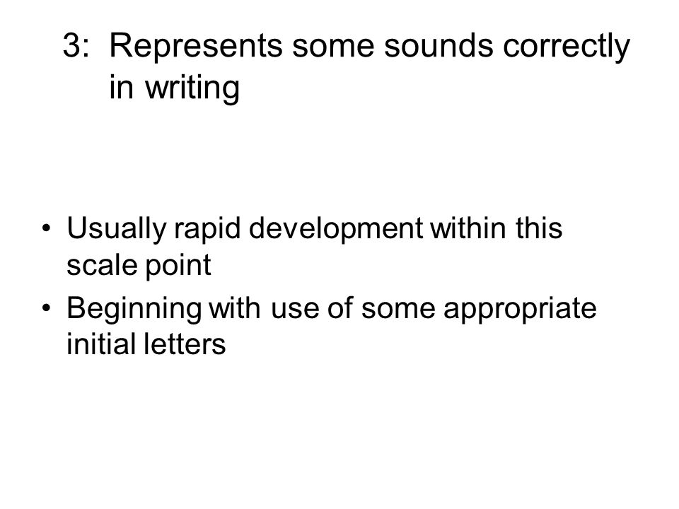 3: Represents some sounds correctly in writing Usually rapid development within this scale point Beginning with use of some appropriate initial letter