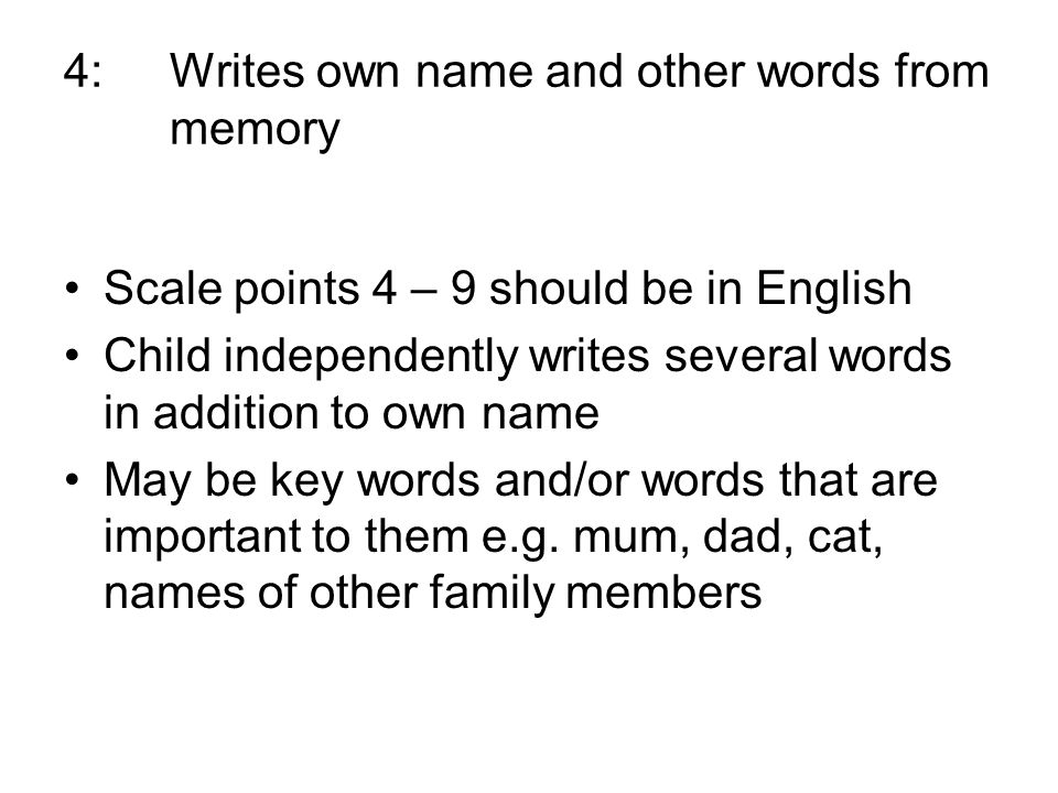 4:Writes own name and other words from memory Scale points 4 – 9 should be in English Child independently writes several words in addition to own name