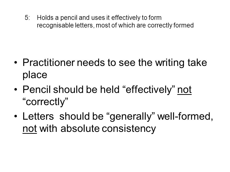 5: Holds a pencil and uses it effectively to form recognisable letters, most of which are correctly formed Practitioner needs to see the writing take place Pencil should be held effectively not correctly Letters should be generally well-formed, not with absolute consistency