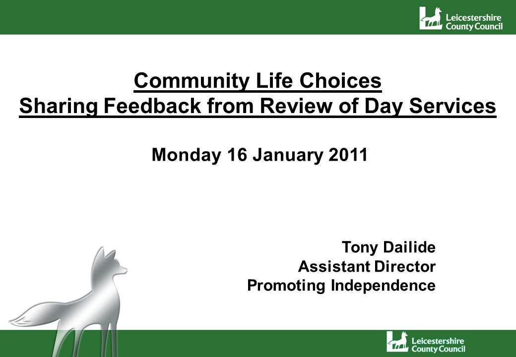 Community Life Choices Sharing Feedback from Review of Day Services Monday 16 January 2011 Tony Dailide Assistant Director Promoting Independence