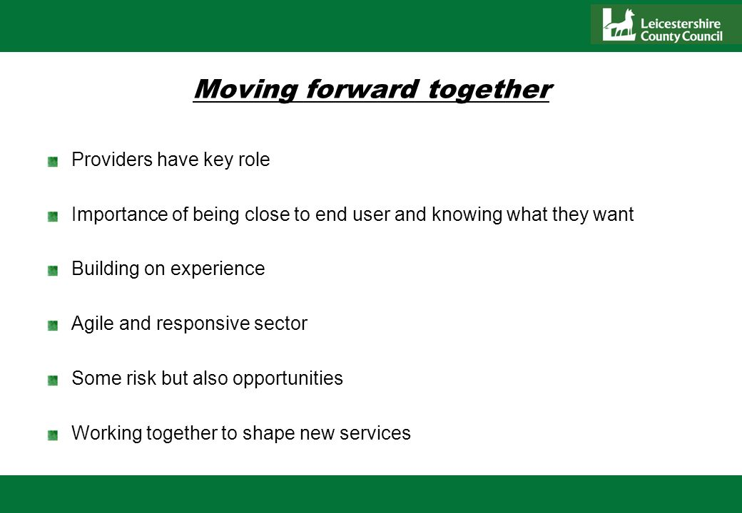 Moving forward together Providers have key role Importance of being close to end user and knowing what they want Building on experience Agile and responsive sector Some risk but also opportunities Working together to shape new services