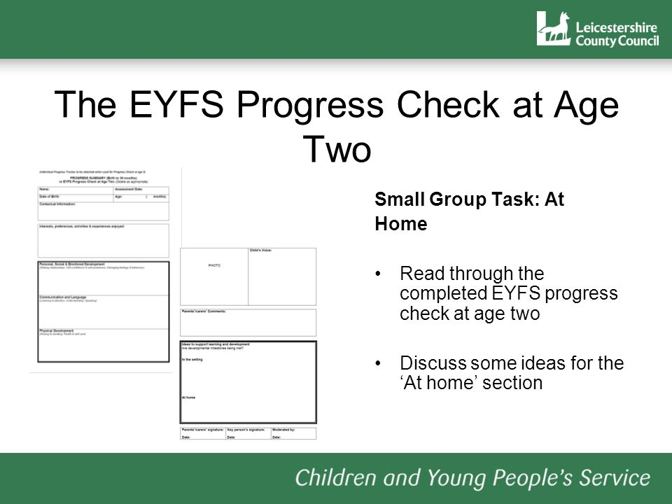 The EYFS Progress Check at Age Two Small Group Task: At Home Read through the completed EYFS progress check at age two Discuss some ideas for the At home section