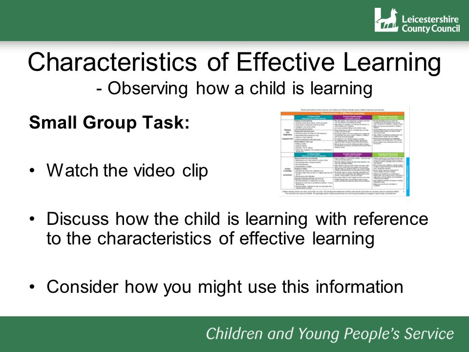 Characteristics of Effective Learning - Observing how a child is learning Small Group Task: Watch the video clip Discuss how the child is learning with reference to the characteristics of effective learning Consider how you might use this information