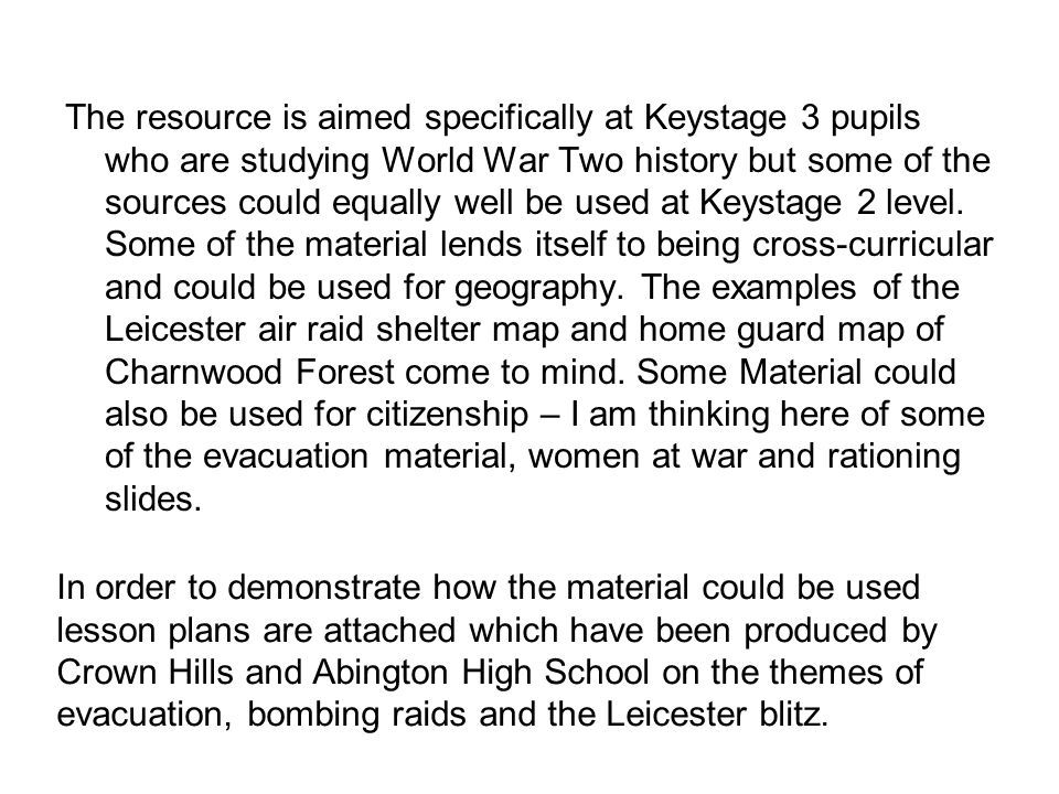 The resource is aimed specifically at Keystage 3 pupils who are studying World War Two history but some of the sources could equally well be used at Keystage 2 level.