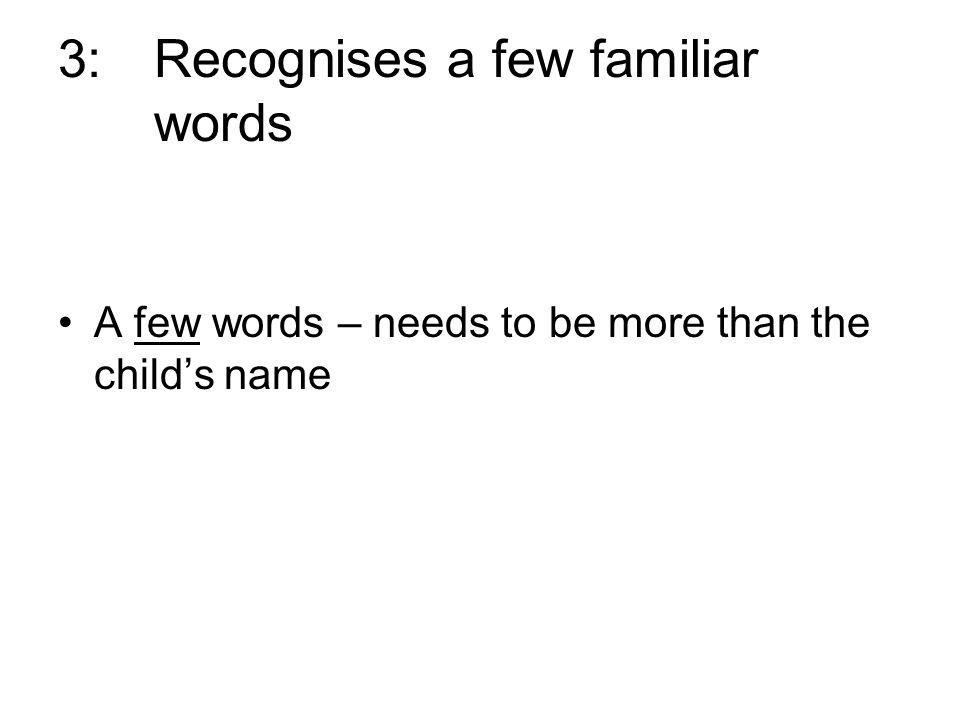 3:Recognises a few familiar words A few words – needs to be more than the childs name