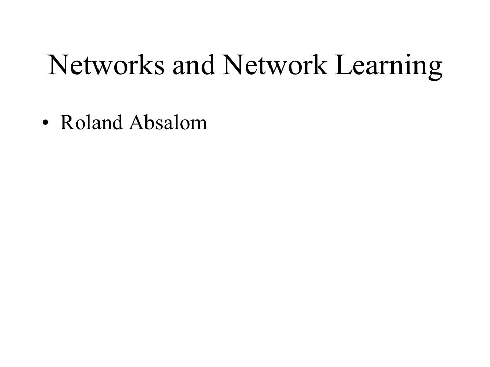 Networks and Network Learning Roland Absalom