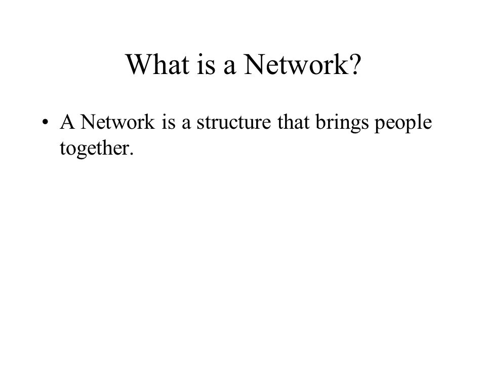 What is a Network A Network is a structure that brings people together.