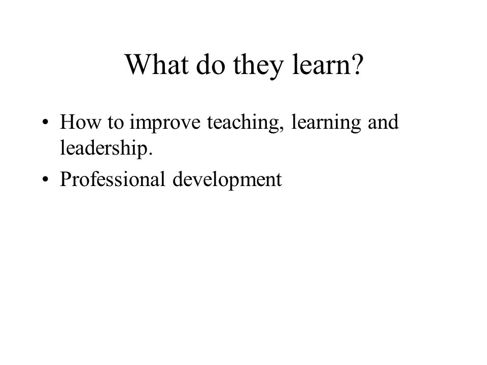 What do they learn How to improve teaching, learning and leadership. Professional development