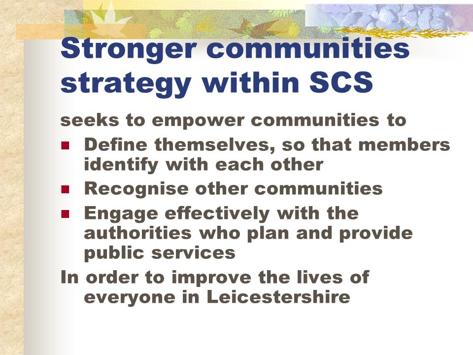 Stronger communities strategy within SCS seeks to empower communities to Define themselves, so that members identify with each other Recognise other communities Engage effectively with the authorities who plan and provide public services In order to improve the lives of everyone in Leicestershire