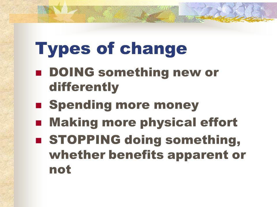 Types of change DOING something new or differently Spending more money Making more physical effort STOPPING doing something, whether benefits apparent or not